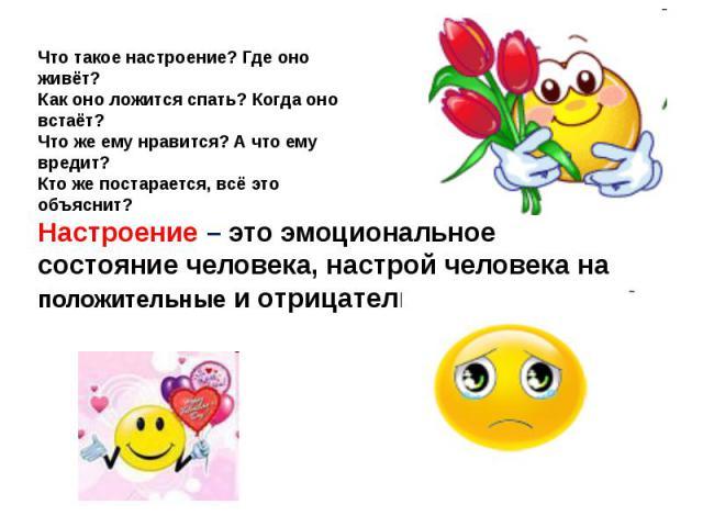 Настроение – это эмоциональное состояние человека, настрой человека на положительные и отрицательные эмоции.