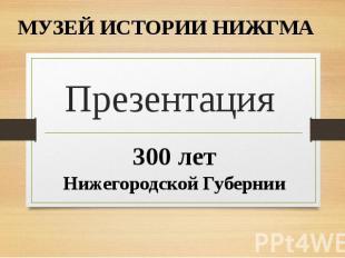 МУЗЕЙ ИСТОРИИ НИЖГМА Презентация 300 лет Нижегородской Губернии