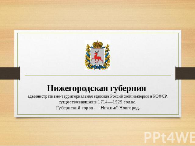 Нижегородская губерния административно-территориальная единица Российской империи и РСФСР, существовавшая в 1714—1929 годах. Губернский город — Нижний Новгород.