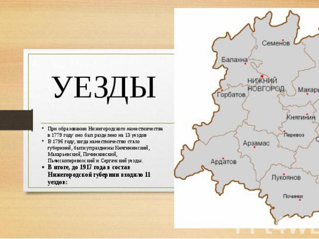 УЕЗДЫ При образовании Нижегородского наместничества в 1779 году оно был разделено на 13 уездовВ 1796 году, когда наместничество стало губернией, были упразднены Княгининский, Макарьевский, Починковский, Пьянскоперевозский и Сергачский уезды.В итоге,…