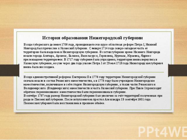 История образования Нижегородской губернии В ходе губернского деления 1708 года, проводившегося в курсе областных реформ Петра I, Нижний Новгород был причислен к Казанской губернии. С января 1714 года северо-западная часть её территории была выделен…