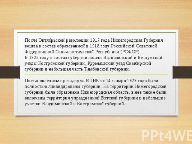 После Октябрьской революции 1917 года Нижегородская Губерния вошла в состав образованной в 1918 году Российской Советской Федеративной Социалистической Республики (РСФСР).В 1922 году в состав губернии вошли Варнавинский и Ветлужский уезды Костромско…