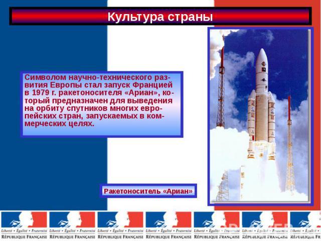 Символом научно-технического раз-вития Европы стал запуск Францией в 1979 г. ракетоносителя «Ариан», ко-торый предназначен для выведения на орбиту спутников многих евро-пейских стран, запускаемых в ком-мерческих целях.