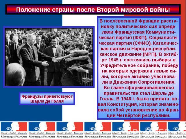 Положение страны после Второй мировой войны В послевоенной Франции расста-новку политических сил опреде-ляли Французская Коммунисти-ческая партия (ФКП), Социалисти-ческая партия (СФИО), Католичес-кая партия и Народно-республи-канское движение (МРП).…