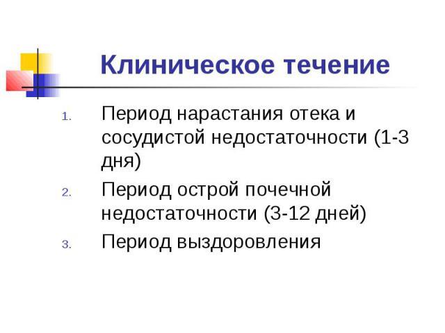 Клиническое течениеПериод нарастания отека и сосудистой недостаточности (1-3 дня)Период острой почечной недостаточности (3-12 дней)Период выздоровления