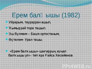 Ерем балҡышы (1982)Уйҙарым, тауҙарҙан ашып, Ҡымыҙҙай тора ташып.Эш бүлмәм – Башҡ