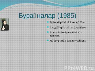 Бураҙналар (1985)Туҙан бөртөгөләй кесерәйҙемЙондоҙҙарға саҡлы ҙурайҙым,Тал сыбығ