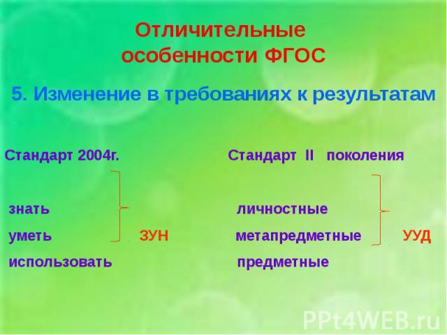 Отличительные особенности ФГОС5. Изменение в требованиях к результатамСтандарт 2004г. Стандарт II поколения знать личностные уметь ЗУН метапредметные УУД использовать предметные
