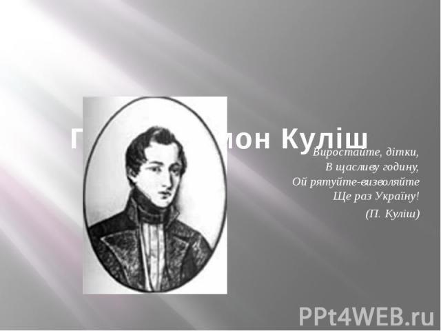 Пантелеймон Куліш Виростайте, дітки, В щасливу годину,Ой рятуйте-визволяйте Ще раз Україну! (П. Куліш)