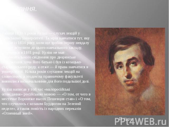 Навчання.З кінця 1830-х років Куліш— слухач лекцій у Київському університеті. Та мрія навчатися тут, яку плекав із 1834 року, коли ще зробив першу невдалу спробу вступити до цього навчального закладу, обірвалася в 1841 році. Куліш не мав докум…