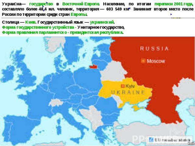 Украина— государство в Восточной Европе. Население, по итогам переписи 2001 года, составляло более 48,4 мл. человек, территория— 603 549 км². Занимает второе место после России по территории среди стран Европы. Столица— Киев. Государственный язык…