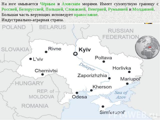 На юге омывается Чёрным и Азовским морями. Имеет сухопутную границу с Россией, Белоруссией, Польшей, Словакией, Венгрией, Румынией и Молдавией. Большая часть верующих исповедует православие. Индустриально-аграрная страна.
