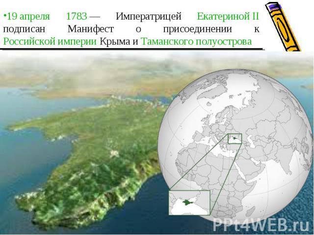 19 апреля 1783— Императрицей Екатериной II подписан Манифест о присоединении к Российской империи Крыма и Таманского полуострова