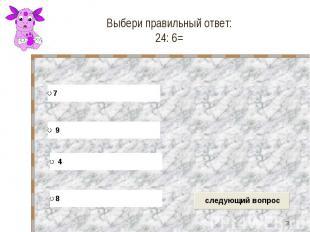 Выбери правильный ответ: 24: 6=