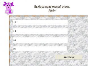 Выбери правильный ответ: 30:6=