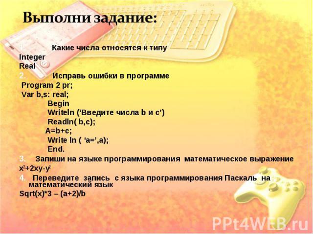 1. Какие числа относятся к типу Integer Real 2. Исправь ошибки в программе Program 2 pr; Var b,s: real; Begin Writeln ('Введите числа b и с') Readln( b,c); A=b+c; Write ln ( 'a=',a); End. 3. Запиши на языке программирования математическое выражение …