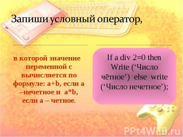 Запиши условный оператор, в которой значение переменной с вычисляется по формуле: a+b, если а –нечетное и a*b, если а – четное.