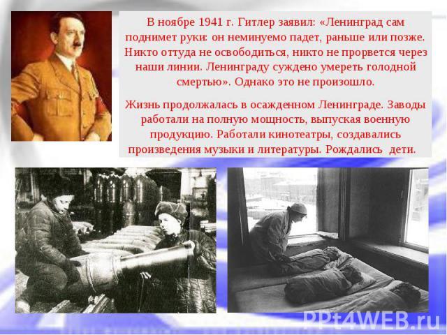 В ноябре 1941 г. Гитлер заявил: «Ленинград сам поднимет руки: он неминуемо падет, раньше или позже. Никто оттуда не освободиться, никто не прорвется через наши линии. Ленинграду суждено умереть голодной смертью». Однако это не произошло. Жизнь продо…
