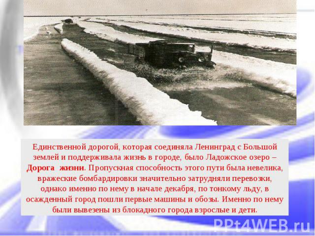 Единственной дорогой, которая соединяла Ленинград с Большой землей и поддерживала жизнь в городе, было Ладожское озеро – Дорога жизни. Пропускная способность этого пути была невелика, вражеские бомбардировки значительно затрудняли перевозки, однако …