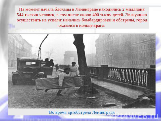 На момент начала блокады в Ленинграде находились 2 миллиона 544 тысячи человек, в том числе около 400 тысяч детей. Эвакуацию осуществить не успели: начались бомбардировки и обстрелы, город оказался в кольце врага.