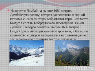 Находится Домбай на высоте 1650 метров. Домбайскую поляну, которая расположена в