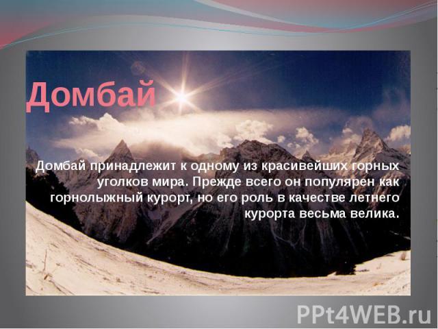 Домбай Домбай принадлежит к одному из красивейших горных уголков мира. Прежде всего он популярен как горнолыжный курорт, но его роль в качестве летнего курорта весьма велика.