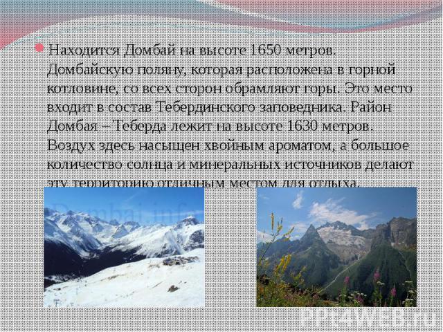 Находится Домбай на высоте 1650 метров. Домбайскую поляну, которая расположена в горной котловине, со всех сторон обрамляют горы. Это место входит в состав Тебердинского заповедника. Район Домбая – Теберда лежит на высоте 1630 метров. Воздух здесь н…