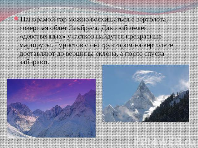 Панорамой гор можно восхищаться с вертолета, совершая облет Эльбруса. Для любителей «девственных» участков найдутся прекрасные маршруты. Туристов с инструктором на вертолете доставляют до вершины склона, а после спуска забирают.