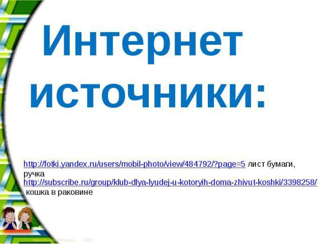 Интернет источники: http://subscribe.ru/group/klub-dlya-lyudej-u-kotoryih-doma-zhivut-koshki/3398258/ кошка в раковине http://fotki.yandex.ru/users/mobil-photo/view/484792/?page=5 лист бумаги, ручка