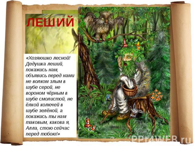 ЛЕШИЙ «Хозяюшко лесной! Дедушка леший, покажись нам, объявись перед нами не волком злым в шубе серой, не вороном чёрным в шубе смолистой, не ёлкой колючей в шубе зелёной, а покажись ты нам таковым, какова я, Алла, стою сейчас перед тобою!»