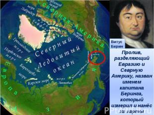 Пролив, разделяющий Евразию и Севрную Америку, назван именем капитана Беринга, к