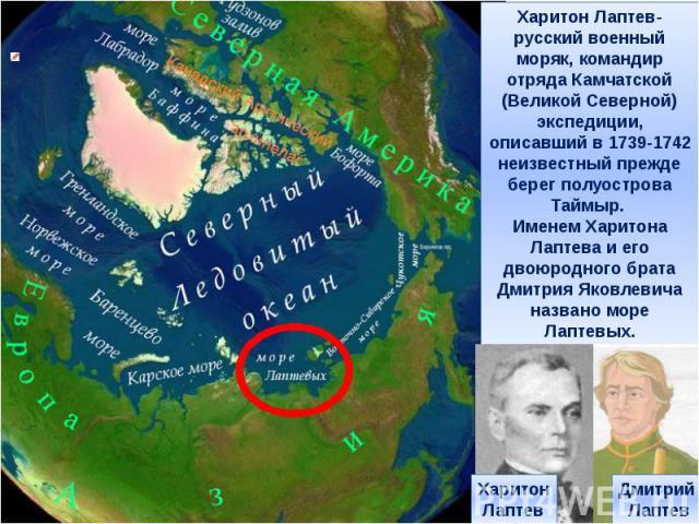 Харитон Лаптев-русский военный моряк, командир отряда Камчатской (Великой Северной) экспедиции, описавший в 1739-1742 неизвестный прежде берег полуострова Таймыр. Именем Харитона Лаптева и его двоюродного брата Дмитрия Яковлевича названо море Лаптев…