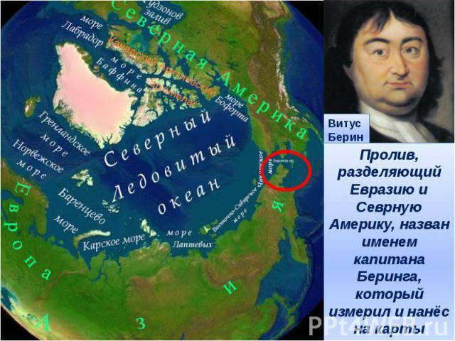 Пролив, разделяющий Евразию и Севрную Америку, назван именем капитана Беринга, который измерил и нанёс на карты дальневосточные берега Евразии