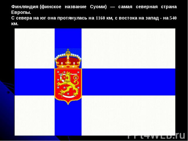 Финляндия(финское название Суоми) — самая северная страна Европы. С севера на юг она протянулась на 1160 км, с востока на запад - на 540 км.