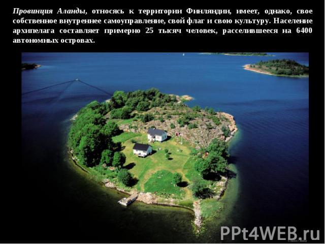 Провинция Аланды, относясь к территории Финляндии, имеет, однако, свое собственное внутреннее самоуправление, свой флаг и свою культуру. Население архипелага составляет примерно 25 тысяч человек, расселившееся на 6400 автономных островах.