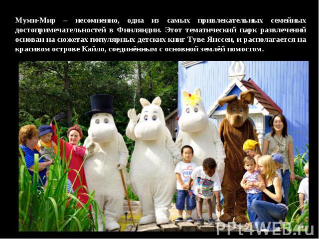 Муми-Мир – несомненно, одна из самых привлекательных семейных достопримечательностей в Финляндии. Этот тематический парк развлечений основан на сюжетах популярных детских книг Туве Янссен, и располагается на красивом острове Кайло, соединённым с осн…
