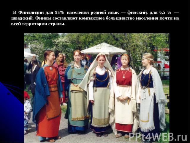 В Финляндии для 93% населения родной язык — финский, для 6,5 % — шведский. Финны составляют компактное большинство населения почти на всей территории страны.