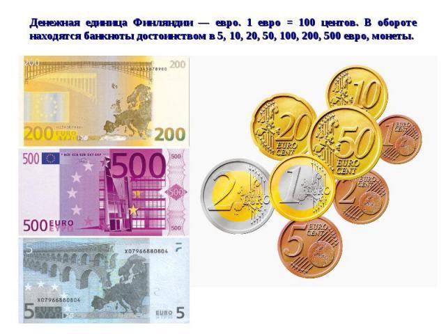 Денежная единица Финляндии — евро. 1 евро = 100 центов. В обороте находятся банкноты достоинством в 5, 10, 20, 50, 100, 200, 500 евро, монеты.