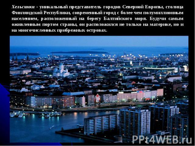 Хельсинки - уникальный представитель городов Северной Европы, столица Финляндской Республики, современный город с более чем полумиллионным населением, расположенный на берегу Балтийского моря. Будучи самым оживленным портом страны, он расположился н…