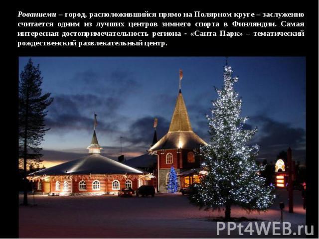 Рованиеми – город, расположившийся прямо на Полярном круге – заслуженно считается одним из лучших центров зимнего спорта в Финляндии. Самая интересная достопримечательность региона - «Санта Парк» – тематический рождественский развлекательный центр.