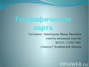 Географическая карта Составила : Винокурова Ирина Ивановна учитель начальных кла