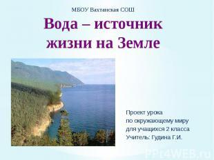 МБОУ Вахтанская СОШ Вода – источник жизни на Земле Проект урока по окружающему м