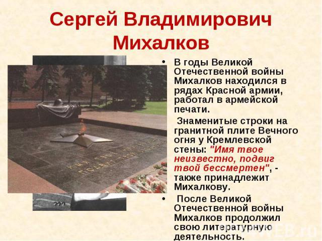 Сергей Владимирович Михалков В годы Великой Отечественной войны Михалков находился в рядах Красной армии, работал в армейской печати. Знаменитые строки на гранитной плите Вечного огня у Кремлевской стены: