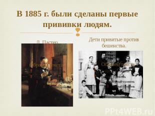 В 1885 г. были сделаны первые прививки людям. Л. Пастер Дети привитые против беш