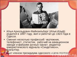 Илья Арнольдович Файнзильберг (Илья Ильф) родился в 1897 году, жил и работал до
