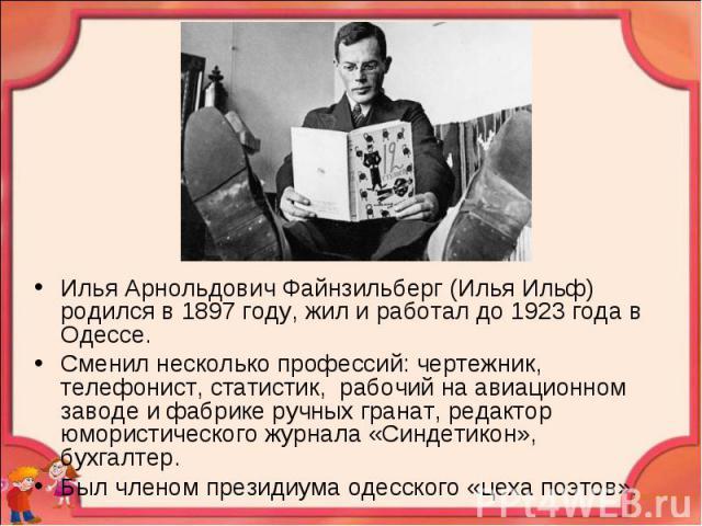 Илья Арнольдович Файнзильберг (Илья Ильф) родился в 1897 году, жил и работал до 1923 года в Одессе. Сменил несколько профессий: чертежник, телефонист, статистик, рабочий на авиационном заводе и фабрике ручных гранат, редактор юмористического журнала…