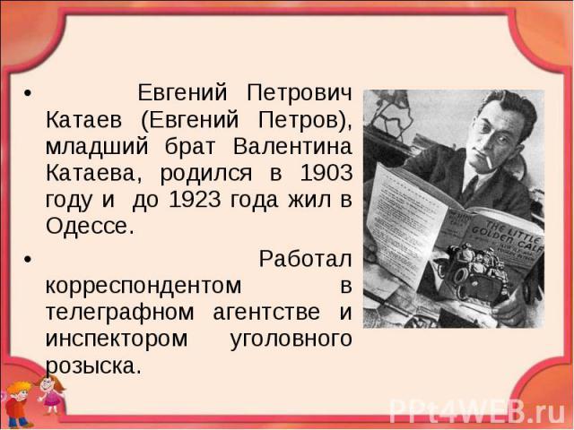Евгений Петрович Катаев (Евгений Петров), младший брат Валентина Катаева, родился в 1903 году и до 1923 года жил в Одессе. Работал корреспондентом в телеграфном агентстве и инспектором уголовного розыска.