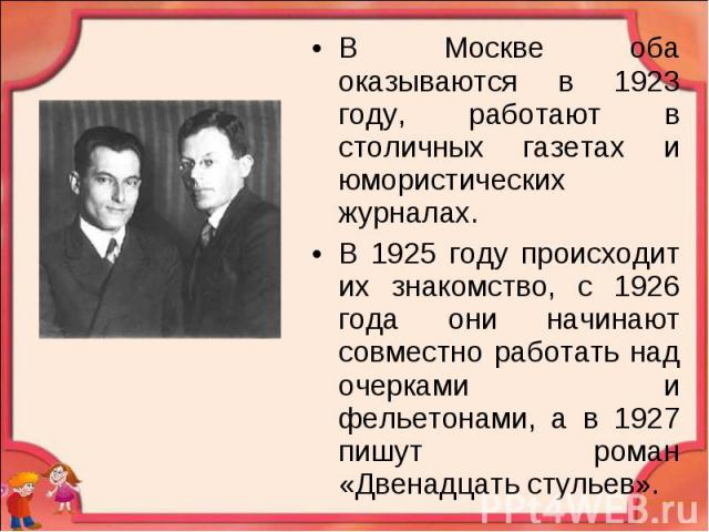 В Москве оба оказываются в 1923 году, работают в столичных газетах и юмористических журналах. В Москве оба оказываются в 1923 году, работают в столичных газетах и юмористических журналах. В 1925 году происходит их знакомство, с 1926 года они начинаю…