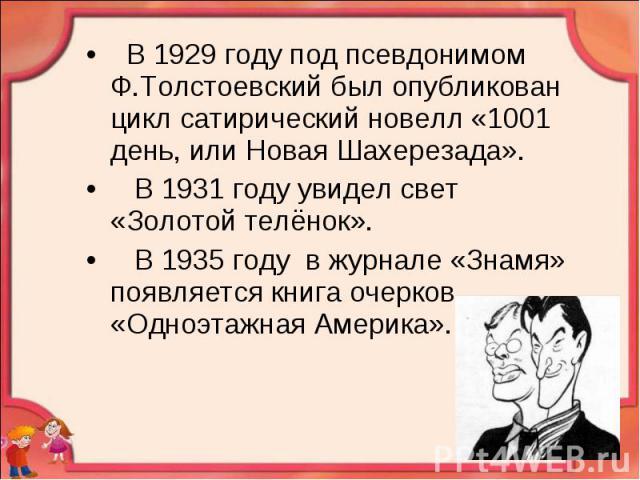 В 1929 году под псевдонимом Ф.Толстоевский был опубликован цикл сатирический новелл «1001 день, или Новая Шахерезада». В 1931 году увидел свет «Золотой телёнок». В 1935 году в журнале «Знамя» появляется книга очерков «Одноэтажная Америка».