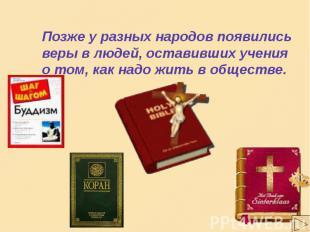 Позже у разных народов появились веры в людей, оставивших учения о том, как надо